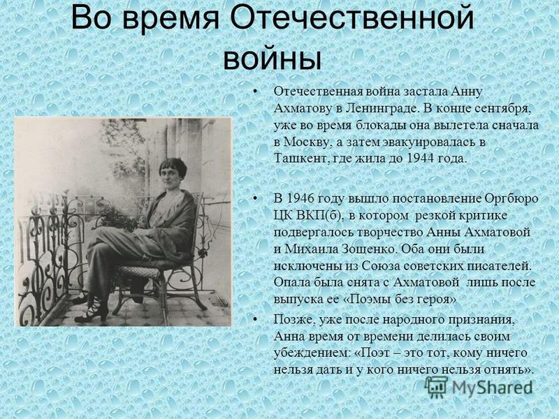 Во время Отечественной войны Отечественная война застала Анну Ахматову в Ленинграде. В конце сентября, уже во время блокады она вылетела сначала в Москву, а затем эвакуировалась в Ташкент, где жила до 1944 года. В 1946 году вышло постановление Оргбюр