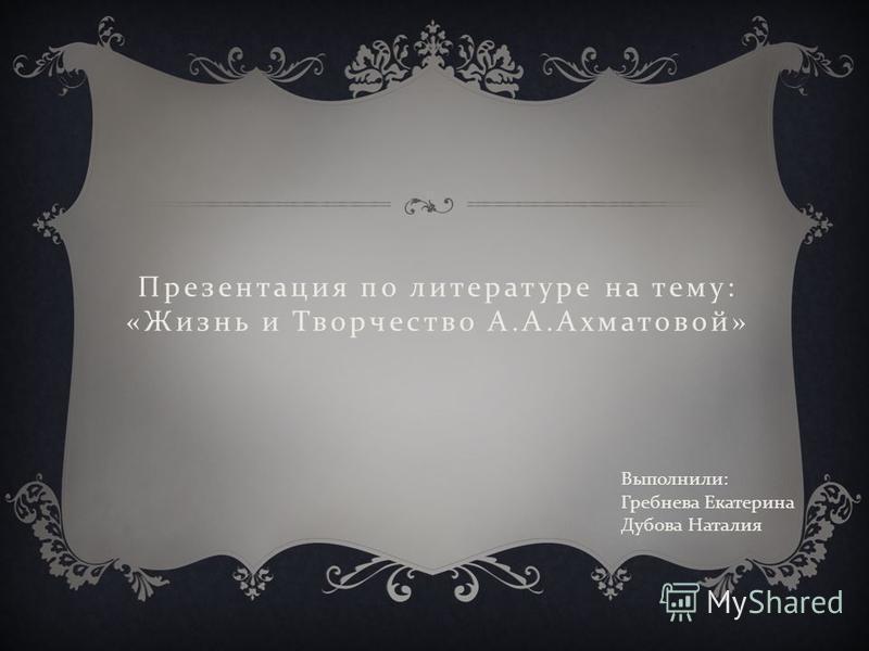 Презентация по литературе на тему : « Жизнь и Творчество А. А. Ахматовой » Выполнили : Гребнева Екатерина Дубова Наталия