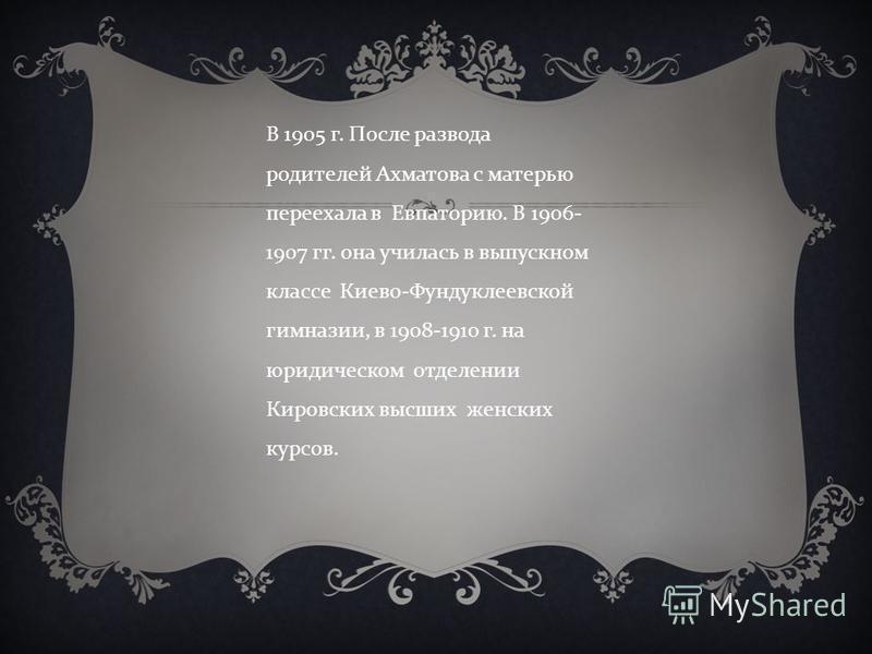 В 1905 г. После развода родителей Ахматова с матерью переехала в Евпаторию. В 1906- 1907 гг. она училась в выпускном классе Киево - Фундуклеевской гимназии, в 1908-1910 г. на юридическом отделении Кировских высших женских курсов.