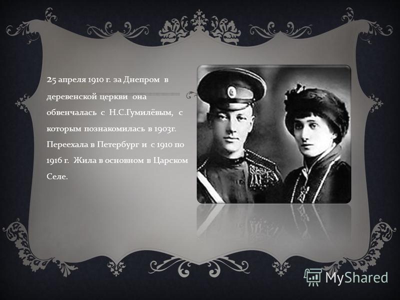 2 5 апреля 1910 г. за Днепром в деревенской церкви она обвенчалась с Н. С. Гумилёвым, с которым познакомилась в 1903 г. Переехала в Петербург и с 1910 по 1916 г. Жила в основном в Царском Селе.