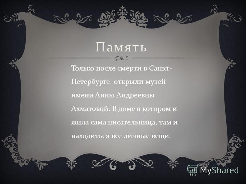 Только после смерти в Санкт - Петербурге открыли музей имени Анны Андреевны Ахматовой. В доме в котором и жила сама писательница, там и находиться все личные вещи. Память