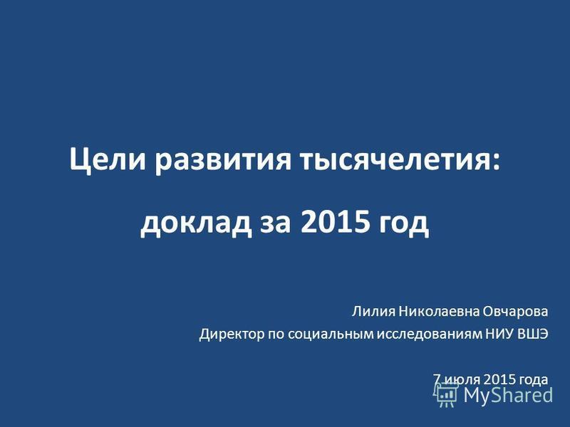 Цели развития тысячелетия: доклад за 2015 год Лилия Николаевна Овчарова Директор по социальным исследованиям НИУ ВШЭ 7 июля 2015 года