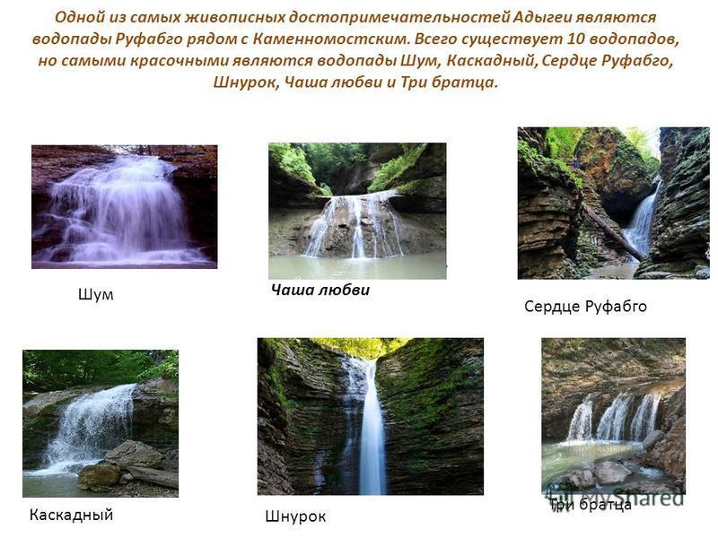 Шум Шнурок Чаша любви Чаша любви Одной из самых живописных достопримечательностей Адыгеи являются водопады Руфабго рядом с Каменномостским. Всего существует 10 водопадов, но самыми красочными являются водопады Шум, Каскадный, Сердце Руфабго, Шнурок,