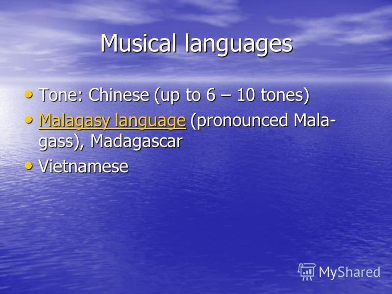 Musical languages Tone: Chinese (up to 6 – 10 tones) Tone: Chinese (up to 6 – 10 tones) Malagasy language (pronounced Mala- gass), Madagascar Malagasy language (pronounced Mala- gass), Madagascar Malagasy language Malagasy language Vietnamese Vietnam