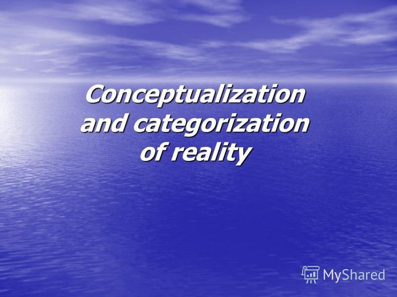 Conceptualization and categorization of reality