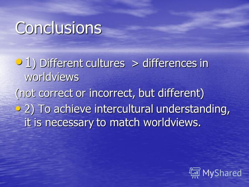 1 ) Different cultures > differences in worldviews 1 ) Different cultures > differences in worldviews (not correct or incorrect, but different) 2) To achieve intercultural understanding, it is necessary to match worldviews. 2) To achieve intercultura