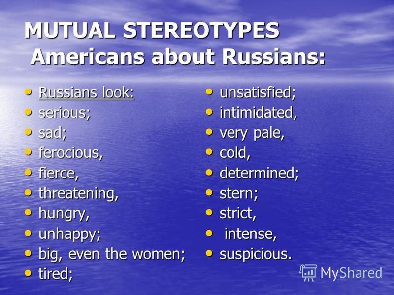 MUTUAL STEREOTYPES Americans about Russians: Russians look: Russians look: serious; serious; sad; sad; ferocious, ferocious, fierce, fierce, threatening, threatening, hungry, hungry, unhappy; unhappy; big, even the women; big, even the women; tired;