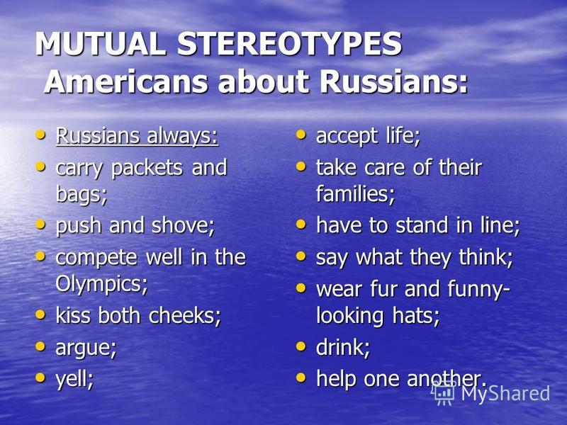 MUTUAL STEREOTYPES Americans about Russians: Russians always: Russians always: carry packets and bags; carry packets and bags; push and shove; push and shove; compete well in the Olympics; compete well in the Olympics; kiss both cheeks; kiss both che