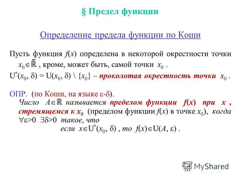 § Предел функции Определение предела функции по Коши Пусть функция f(x) определена в некоторой окрестности точки x 0 ̄, кроме, может быть, самой точки x 0. U * (x 0, ) = U(x 0, ) \ {x 0 } – проколотая окрестность точки x 0. ОПР. (по Коши, на языке -