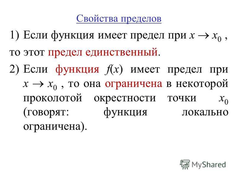 Свойства пределов 1)Если функция имеет предел при x x 0, то этот предел единственный. 2)Если функция f(x) имеет предел при x x 0, то она ограничена в некоторой проколотой окрестности точки x 0 (говорят: функция локально ограничена).