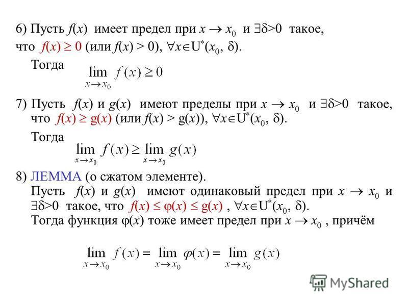 6) Пусть f(x) имеет предел при x x 0 и >0 такое, что f(x) 0 (или f(x) > 0), x U * (x 0, ). Тогда 7) Пусть f(x) и g(x) имеют пределы при x x 0 и >0 такое, что f(x) g(x) (или f(x) > g(x)), x U * (x 0, ). Тогда 8) ЛЕММА (о сжатом элементе). Пусть f(x) и