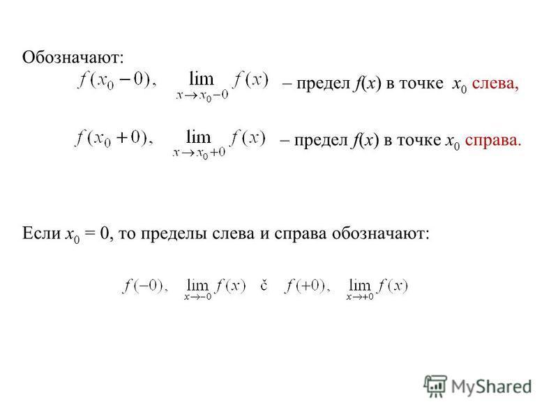 Обозначают: – предел f(x) в точке x 0 слева, – предел f(x) в точке x 0 справа. Если x 0 = 0, то пределы слева и справа обозначают: