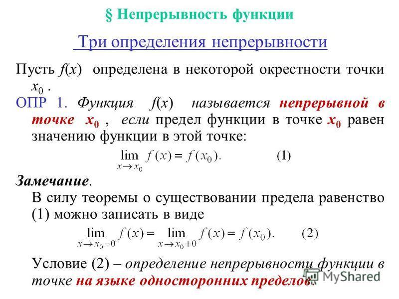 § Непрерывность функции Три определения непрерывности Пусть f(x) определена в некоторой окрестности точки x 0. ОПР 1. Функция f(x) называется непрерывной в точке x 0, если предел функции в точке x 0 равен значению функции в этой точке: Замечание. В с