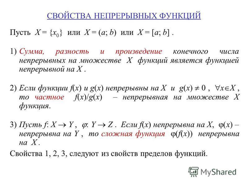СВОЙСТВА НЕПРЕРЫВНЫХ ФУНКЦИЙ Пусть X = {x 0 } или X = (a; b) или X = [a; b]. 1)Сумма, разность и произведение конечного числа непрерывных на множестве X функций является функцией непрерывной на X. 2)Если функции f(x) и g(x) непрерывны на X и g(x) 0,