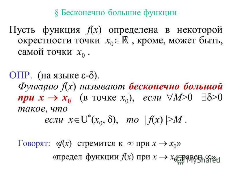 § Бесконечно большие функции Пусть функция f(x) определена в некоторой окрестности точки x 0 ̄, кроме, может быть, самой точки x 0. ОПР. (на языке - ). Функцию f(x) называют бесконечно большой при x x 0 (в точке x 0 ), если M>0 >0 такое, что если x U