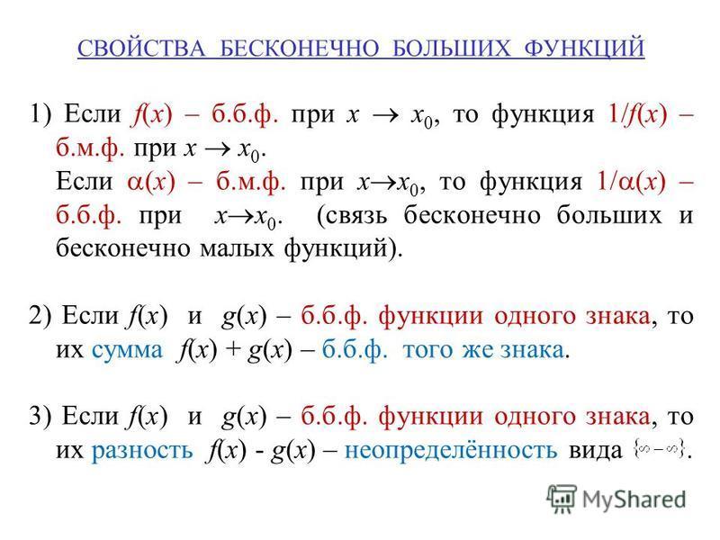 СВОЙСТВА БЕСКОНЕЧНО БОЛЬШИХ ФУНКЦИЙ 1) Если f(x) – б.б.ф. при x x 0, то функция 1/f(x) – б.м.ф. при x x 0. Если (x) – б.м.ф. при x x 0, то функция 1/ (x) – б.б.ф. при x x 0. (связь бесконечно больших и бесконечно малых функций). 2) Если f(x) и g(x) –