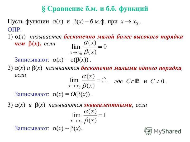 § Сравнение б.м. и б.б. функций Пусть функции (x) и (x) – б.м.ф. при x x 0. ОПР. 1) (x) называется бесконечно малой более высокого порядка чем (x), если Записывают: (x) = o( (x)). 2) (x) и (x) называются бесконечно малыми одного порядка, если где С и