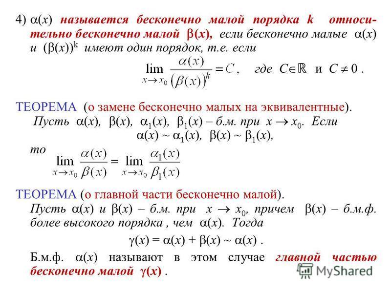 4) (x) называется бесконечно малой порядка k относительно бесконечно малой (x), если бесконечно малые (x) и ( (x)) k имеют один порядок, т.е. если где С и C 0. ТЕОРЕМА (о замене бесконечно малых на эквивалентные). Пусть (x), (x), 1 (x), 1 (x) – б.м.