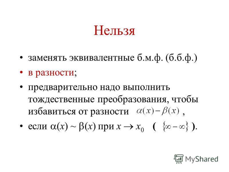 Нельзя заменять эквивалентные б.м.ф. (б.б.ф.) в разности; предварительно надо выполнить тождественные преобразования, чтобы избавиться от разности, если (x) ~ (x) при x x 0 ( ).