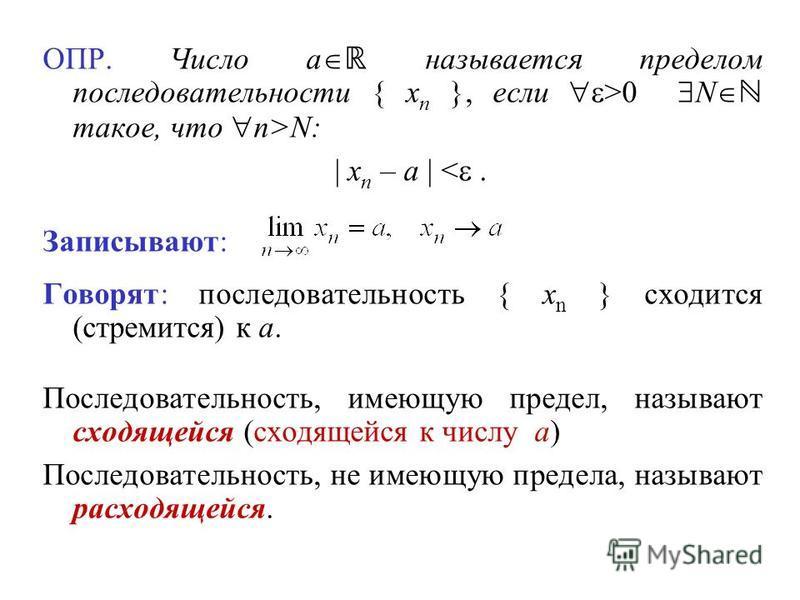 ОПР. Число a называется пределом последовательности { x n }, если >0 N такое, что n>N: | x n – a | <. Записывают: Говорят: последовательность { x n } сходится (стремится) к a. Последовательность, имеющую предел, называют сходящейся (сходящейся к числ