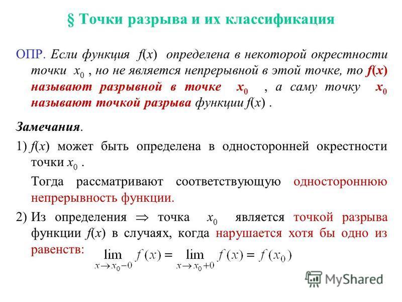 § Точки разрыва и их классификация ОПР. Если функция f(x) определена в некоторой окрестности точки x 0, но не является непрерывной в этой точке, то f(x) называют разрывной в точке x 0, а саму точку x 0 называют точкой разрыва функции f(x). Замечания.