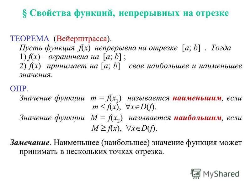 § Свойства функций, непрерывных на отрезке ТЕОРЕМА (Вейерштрасса). Пусть функция f(x) непрерывна на отрезке [a; b]. Тогда 1) f(x) – ограничена на [a; b] ; 2) f(x) принимает на [a; b] свое наибольшее и наименьшее значения. ОПР. Значение функции m = f(