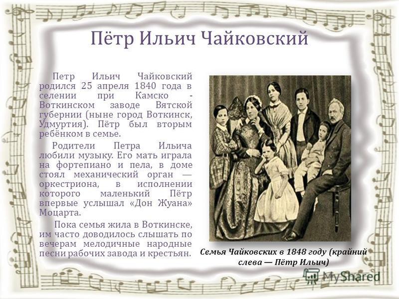 Пётр Ильич Чайковский Петр Ильич Чайковский родился 25 апреля 1840 года в селении при Камско - Воткинском заводе Вятской губернии (ныне город Воткинск, Удмуртия). Пётр был вторым ребёнком в семье. Родители Петра Ильича любили музыку. Его мать играла