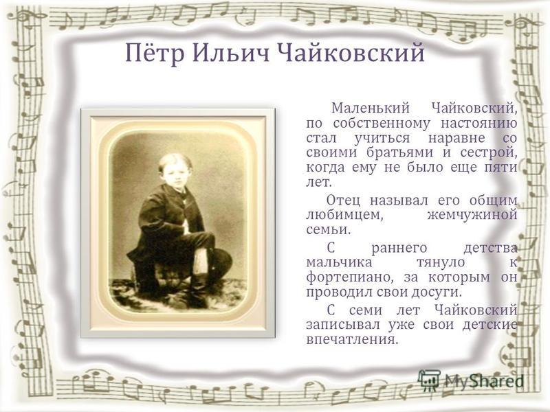 Пётр Ильич Чайковский Маленький Чайковский, по собственному настоянию стал учиться наравне со своими братьями и сестрой, когда ему не было еще пяти лет. Отец называл его общим любимцем, жемчужиной семьи. С раннего детства мальчика тянуло к фортепиано