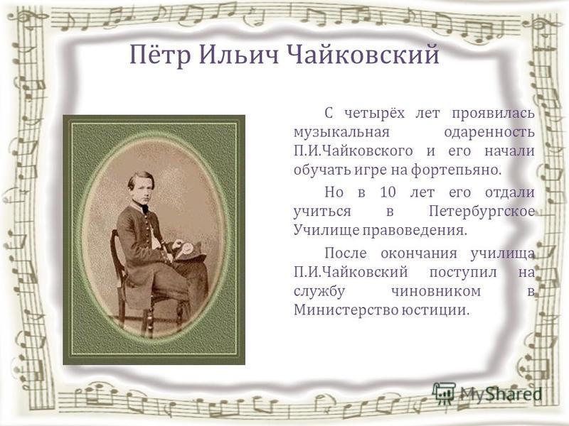 Пётр Ильич Чайковский С четырёх лет проявилась музыкальная одаренность П.И.Чайковского и его начали обучать игре на фортепьяно. Но в 10 лет его отдали учиться в Петербургское Училище правоведения. После окончания училища П.И.Чайковский поступил на сл