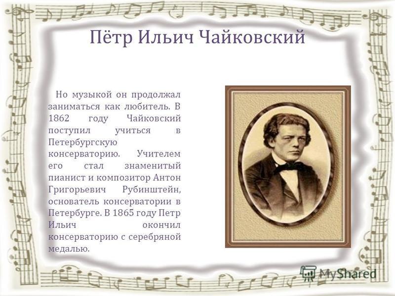 Пётр Ильич Чайковский Но музыкой он продолжал заниматься как любитель. В 1862 году Чайковский поступил учиться в Петербургскую консерваторию. Учителем его стал знаменитый пианист и композитор Антон Григорьевич Рубинштейн, основатель консерватории в П
