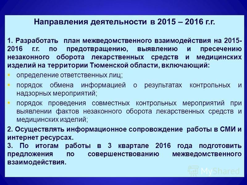 12 Направления деятельности в 2015 – 2016 г.г. 1. Разработать план межведомственного взаимодействия на 2015- 2016 г.г. по предотвращению, выявлению и пресечению незаконного оборота лекарственных средств и медицинских изделий на территории Тюменской о