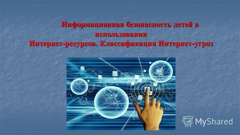 Информационная безопасность детей в использовании Интернет-ресурсов. Классификация Интернет-угроз