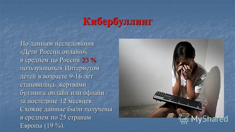 Кибербуллинг По данным исследования «Дети России онлайн», в среднем по России 23 % пользующихся Интернетом детей в возрасте 9-16 лет становились жертвами боулинга онлайн или офлайн за последние 12 месяцев. Схожие данные были получены в среднем по 25