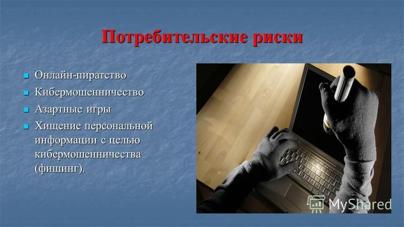 Потребительские риски Онлайн-пиратство Онлайн-пиратство Кибермошенничество Кибермошенничество Азартные игры Азартные игры Хищение персональной информации с целью кибер мошенничества (фишинг). Хищение персональной информации с целью кибер мошенничеств