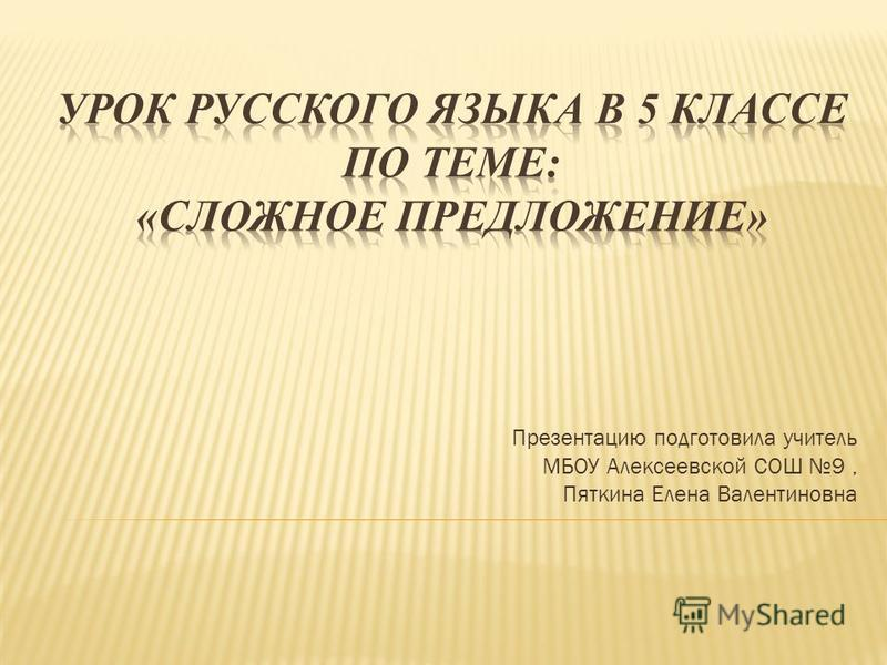 Презентацию подготовила учитель МБОУ Аликсеевской СОШ 9, Пяткина Елина Валинтиновна