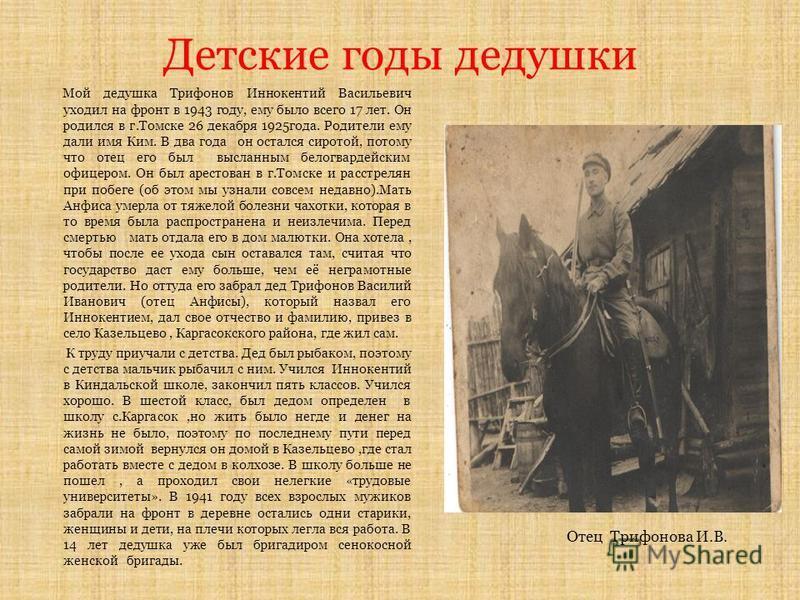 Детские годы дедушки Мой дедушка Трифонов Иннокентий Васильевич уходил на фронт в 1943 году, ему было всего 17 лет. Он родился в г.Томске 26 декабря 1925 года. Родители ему дали имя Ким. В два года он остался сиротой, потому что отец его был высланны