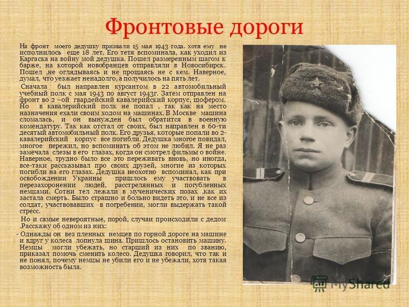 Фронтовые дороги На фронт моего дедушку призвали 15 мая 1943 года. хотя ему не исполнилось еще 18 лет. Его тетя вспоминала, как уходил из Каргаска на войну мой дедушка. Пошел размеренным шагом к барже, на которой новобранцев отправляли в Новосибирск.