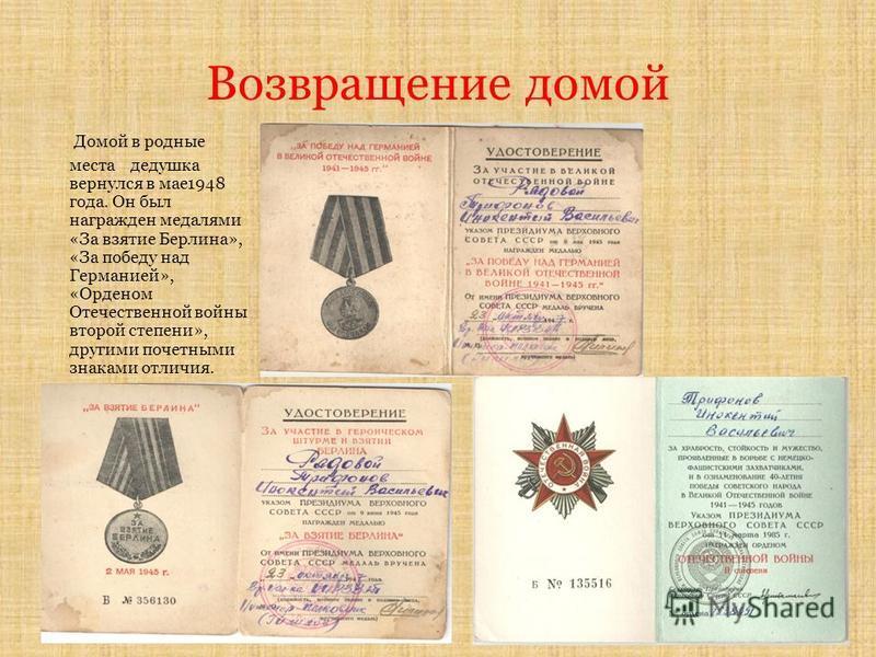 Возвращение домой Домой в родные места дедушка вернулся в мае 1948 года. Он был награжден медалями «За взятие Берлина», «За победу над Германией», «Орденом Отечественной войны второй степени», другими почетными знаками отличия.