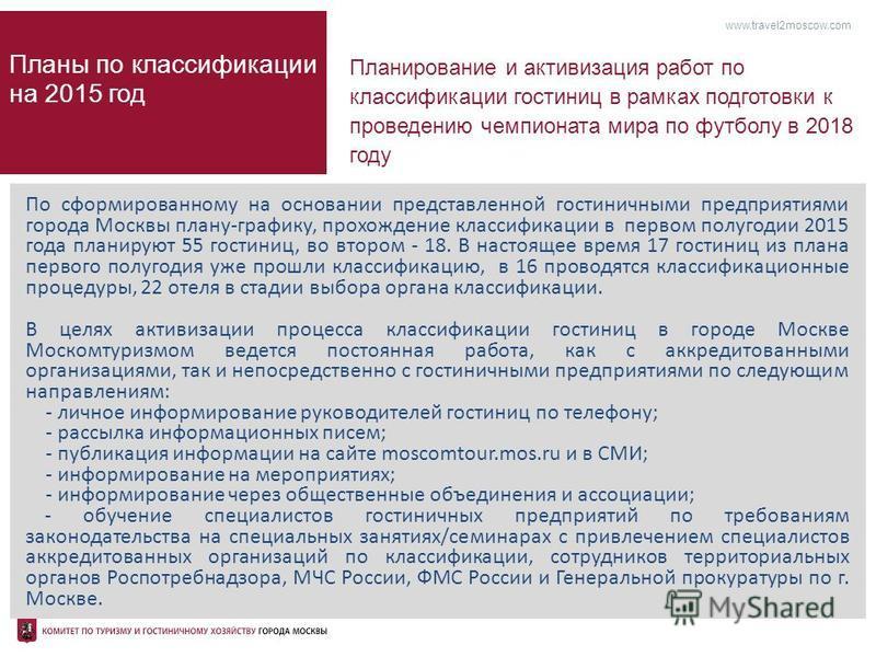 www.travel2moscow.com Планы по классификации на 2015 год В целях активизации процесса классификации гостиниц в городе Москве Москомтуризмом ведется постоянная работа, как с аккредитованными организациями, так и непосредственно с гостиничными предприя