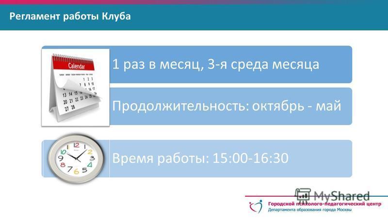 Регламент работы Клуба 1 раз в месяц, 3-я среда месяца Продолжительность: октябрь - май Время работы: 15:00-16:30