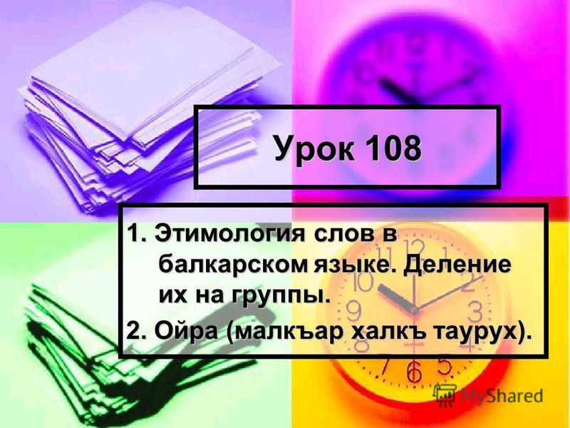 Урок 108 1. Этимология слов в балкарском языке. Деление их на группы. 2. Ойра (малкъар халкъ старух).