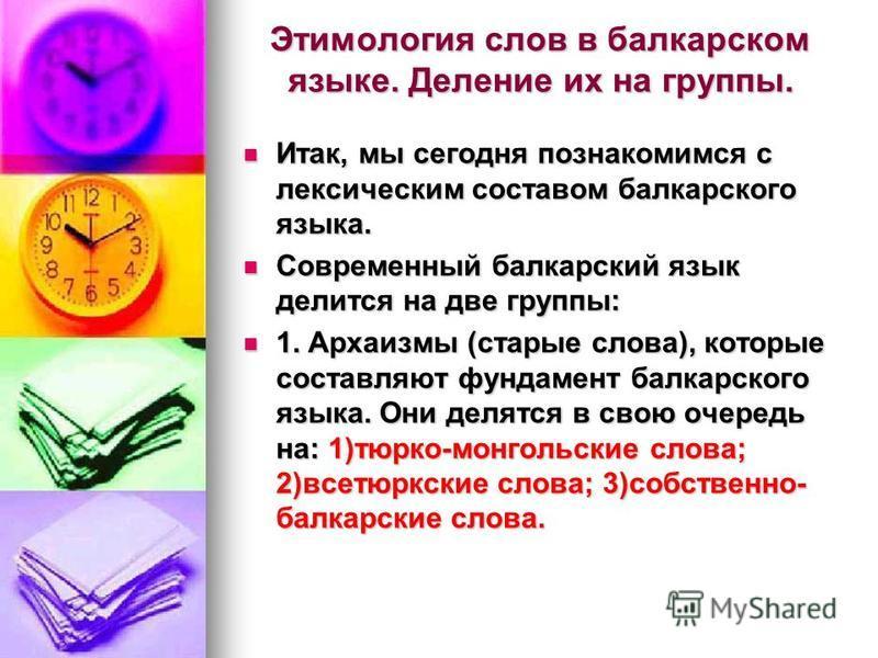 Этимология слов в балкарском языке. Деление их на группы. Итак, мы сегодня познакомимся с лексическим составом балкарского языка. Итак, мы сегодня познакомимся с лексическим составом балкарского языка. Современный балкарский язык делится на две групп