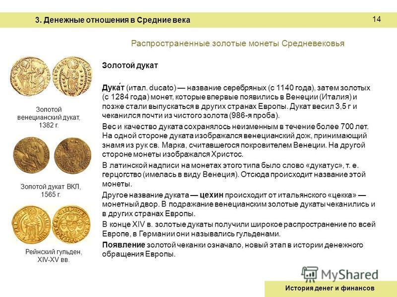 Распространенные золотые монеты Средневековья Золотой дукат Дука́т (итал. ducato) название серебряных (с 1140 года), затем золотых (с 1284 года) монет, которые впервые появились в Венеции (Италия) и позже стали выпускаться в других странах Европы. Ду