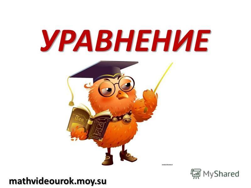 УРАВНЕНИЕ mathvideourok.moy.su