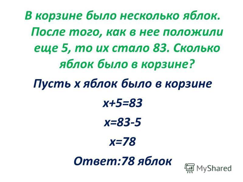 В корзине было несколько яблок. После того, как в нее положили еще 5, то их стало 83. Сколько яблок было в корзине? Пусть х яблок было в корзине х+5=83 х=83-5 х=78 Ответ:78 яблок