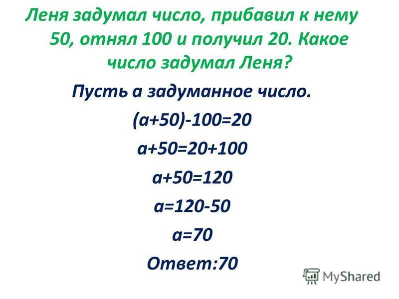Леня задумал число, прибавил к нему 50, отнял 100 и получил 20. Какое число задумал Леня? Пусть а задуманное число. (а+50)-100=20 а+50=20+100 а+50=120 а=120-50 а=70 Ответ:70