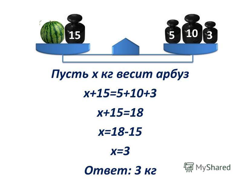 Пусть х кг весит арбуз х+15=5+10+3 х+15=18 х=18-15 х=3 Ответ: 3 кг 155 10 3