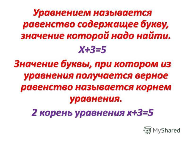 Уравнением называется равенство содержащее букву, значение которой надо найти. Х+3=5 Значение буквы, при котором из уравнения получается верное равенство называется корнем уравнения. 2 корень уравнения х+3=5