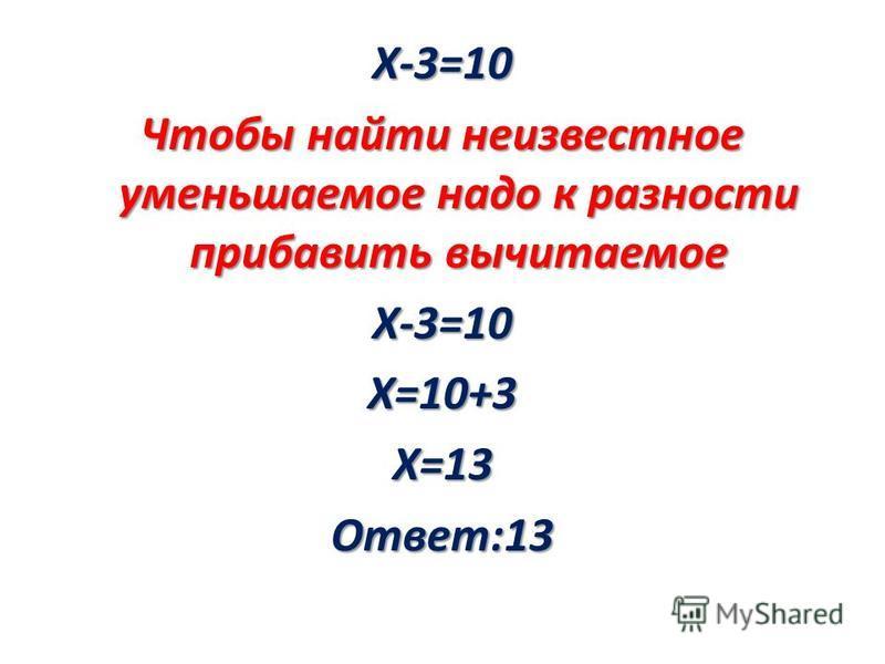 Х-3=10 Чтобы найти неизвестное уменьшаемое надо к разности прибавить вычитаемое Х-3=10 Х=10+3 Х=13 Ответ:13
