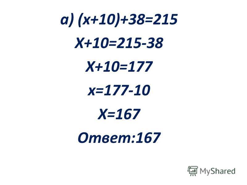 а) (х+10)+38=215 Х+10=215-38 Х+10=177 х=177-10 Х=167 Ответ:167
